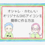 【簡単】魅力的なオリジナルSNSアイコンの作り方【厳選7サイトまとめ】