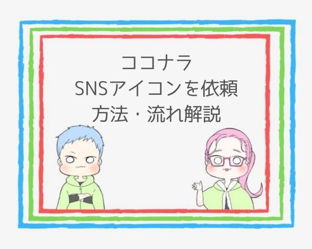 【簡単】ココナラでSNSアイコンを依頼!方法、流れは?わかりやすく解説
